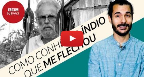 YouTube post de BBC News Brasil: 'Como conheci e perdoei o índio de tribo isolada que me flechou no rosto'