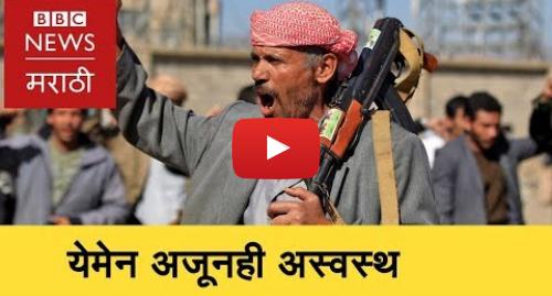 Youtube post by BBC News Marathi: Yemen Crisis    येमेनमध्ये युद्धविरामानंतरही अस्थिरता  (BBC News Marathi)