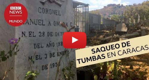 Publicación de Youtube por BBC News Mundo: Crisis en Venezuela  el cementerio donde casi todas las tumbas están profanadas