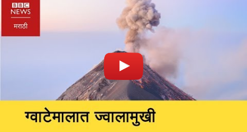Youtube post by BBC News Marathi: GUATEMALA VOLCANO   Dozens die as Fuego volcano erupts (BBC MARATHI)