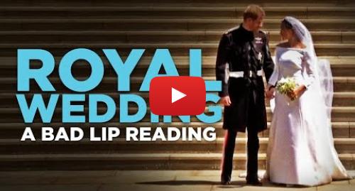 "Youtube post by Bad Lip Reading: ""ROYAL WEDDING"" — A Bad Lip Reading"