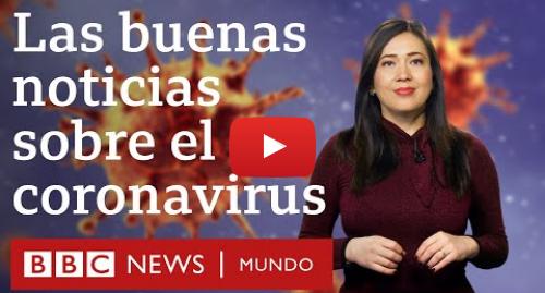 Publicación de Youtube por BBC News Mundo: Coronavirus  6 buenas noticias sobre el nuevo virus covid-19  | BBC Mundo