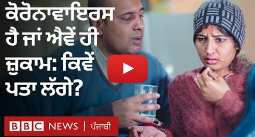 Youtube post by BBC News Punjabi: Coronavirus  ਜ਼ੁਕਾਮ-ਬੁਖਾਰ ਹੀ ਲੱਛਣ ਹਨ ਤਾਂ ਕਿਵੇਂ ਪਤਾ ਲੱਗੇ ਕਿ ਕੋਰੋਨਾਵਾਇਰਸ ਤਾਂ ਨਹੀਂ I BBC NEWS PUNJABI