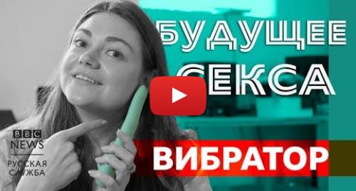 Youtube пост, автор: BBC News - Русская служба: Будущее секса  умный вибратор