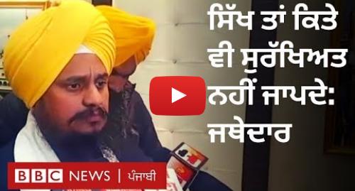 Youtube post by BBC News Punjabi: Sikhs in Pakistan  ਸਿੱਖ ਤਾਂ ਕਿਤੇ ਵੀ ਸੁਰੱਖਿਅਤ ਨਹੀਂ - ਜਥੇਦਾਰ ਹਰਪ੍ਰੀਤ ਸਿੰਘ I BBC NEWS PUNJABI