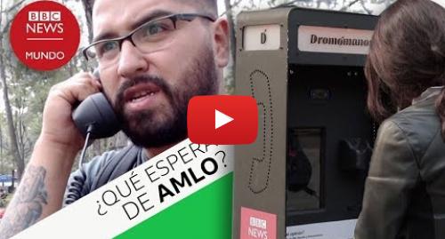 Publicación de Youtube por BBC News Mundo: ¿Qué esperan los mexicanos de AMLO? Esto nos dijeron en nuestra cabina interactiva