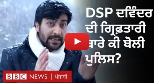 Youtube post by BBC News Punjabi: DSP Davinder Singh's arrest  ਦਵਿੰਦਰ ਸਿੰਘ ਦੀ ਗਿਰਫ਼ਤਾਰੀ ਬਾਰੇ ਕੀ ਬੋਲੀ ਪੁਲਿਸ   BBC NEWS PUNJABI