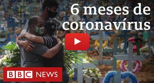 YouTube post de BBC News Brasil: Coronavírus, 6 meses  como a crise engoliu o mundo