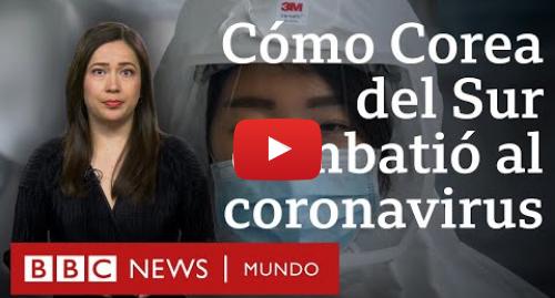Publicación de Youtube por BBC News Mundo: Coronavirus  la exitosa estrategia de Corea del Sur contra el covid-19   BBC Mundo