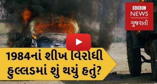 Youtube post by BBC News Gujarati: 1984નાં શીખ વિરોધી રમખાણમાં શું થયું હતું? (બીબીસી ન્યૂઝ ગુજરાતી)