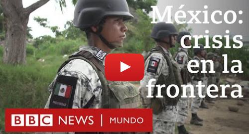 Publicación de Youtube por BBC News Mundo: Tapachula  la ciudad en la frontera sur de México en la que miles de migrantes están varados