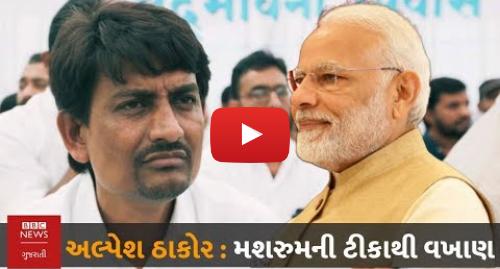 Youtube post by BBC News Gujarati: Alpesh Thakor Interview   Narendra Modiની મશરૂમથી ટીકા કરીને દુનિયાના સૌથી સારા નેતા સુધીની વાત
