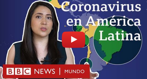 Publicación de Youtube por BBC News Mundo: Coronavirus en América Latina  4 claves que explican el impacto en la región   BBC Mundo