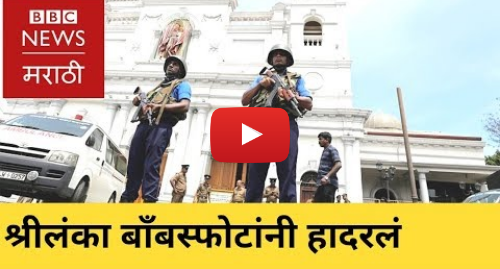 Youtube post by BBC News Marathi: Sri Lanka  Colombo blasts kill hundreds   श्रीलंका  कोलंबो साखळी बाँबस्फोटांनी हादरलं (BBC Marathi)