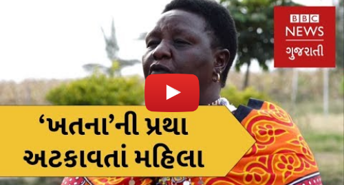 Youtube post by BBC News Gujarati: ખતનાની પ્રથા અટકાવતાં મહિલા. The Maasai woman educating her community (BBC News Gujarati)