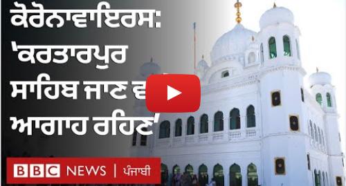 Youtube post by BBC News Punjabi: Coronavirus  ਕਰਤਾਰਪੁਰ ਸਾਹਿਬ ਜਾਣ ਵਾਲਿਆਂ ਨੂੰ ਪੰਜਾਬ ਦੇ ਸਿਹਤ ਮੰਤਰੀ ਦੀ ਅਪੀਲ   BBC NEWS PUNJABI