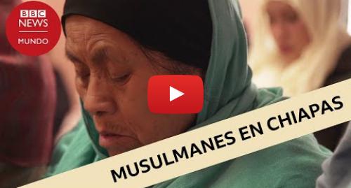 Publicación de Youtube por BBC News Mundo: Islam en México  los indígenas chamulas que viven en Chiapas con tradiciones musulmanas