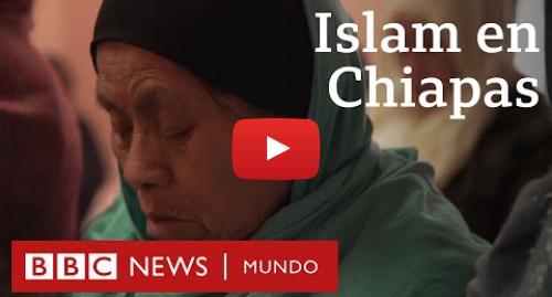 Publicación de Youtube por BBC News Mundo: Cómo viven los indígenas chamulas musulmanes de Chiapas