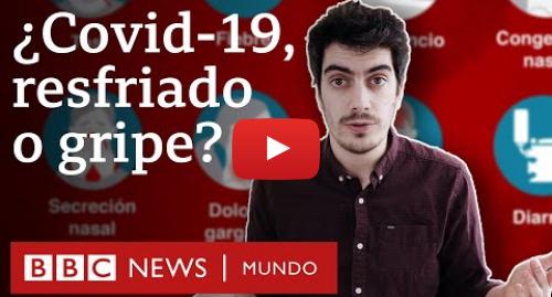 Publicación de Youtube por BBC News Mundo: Coronavirus  cómo diferenciar entre los síntomas del Covid-19, la gripe y el resfriado | BBC Mundo