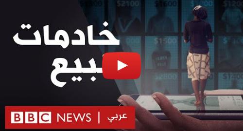 يوتيوب رسالة بعث بها BBC News عربي: خادمات للبيع   سوق وادي السليكون للعبيد على الإنترنت