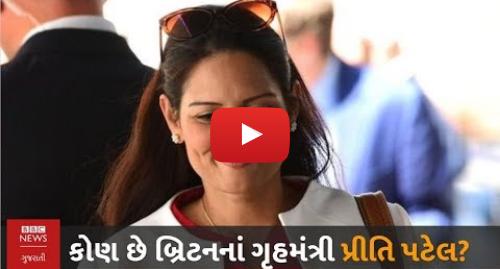 Youtube post by BBC News Gujarati: Priti Patel  ગુજરાતી મૂળનાં બ્રિટનનાં નવાં ગૃહમંત્રી વિશે તમે આ જાણો છો?