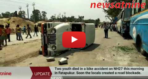 Youtube post by newsatnine: Two youth died in a bike accident on NH27 this morning in Fatapukur.