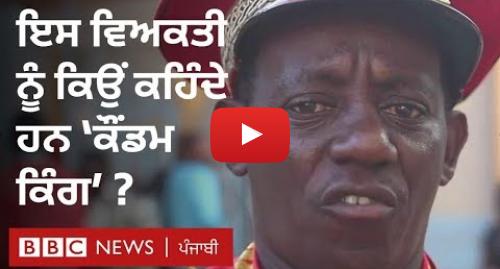 Youtube post by BBC News Punjabi: Condom king! ਅਫ਼ਰੀਕਾ ਦਾ 'ਕੌਂਡਮ ਕਿੰਗ' ਸੜਕਾਂ ਉੱਤੇ ਲੜ ਰਿਹਾ ਜੰਗ   BBC NEWS PUNJABI