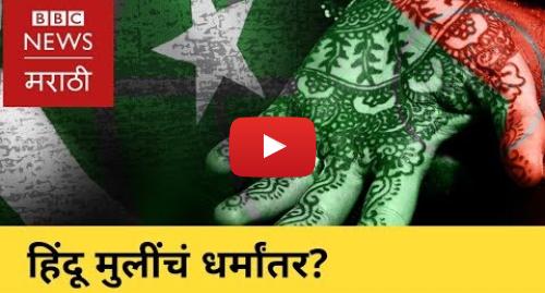 Youtube post by BBC News Marathi: Pakistan Hindu Girls Converted? । हिंदू मुलींवर पाकिस्तानात धर्मांतराची सक्ती? (BBC News Marathi)