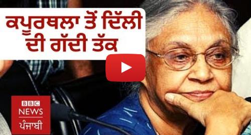 Youtube post by BBC News Punjabi: Sheila Dikshit ਦਾ ਕਪੂਰਥਲਾ ਤੋਂ ਦਿੱਲੀ ਦੀ ਮੁੱਖ ਮੰਤਰੀ ਬਣਨ ਦਾ ਸਫ਼ਰ   BBC NEWS PUNJABI