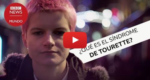 Publicación de Youtube por BBC News Mundo: Síndrome de Tourette  cómo es vivir con constantes tics vocales y de movimiento