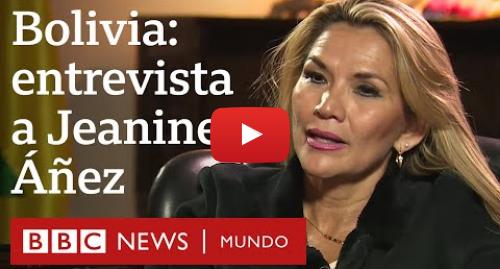 "Publicación de Youtube por BBC News Mundo: Jeanine Áñez, presidenta interina de Bolivia  ""Evo quería imponerse por la fuerza"" | BBC Mundo"