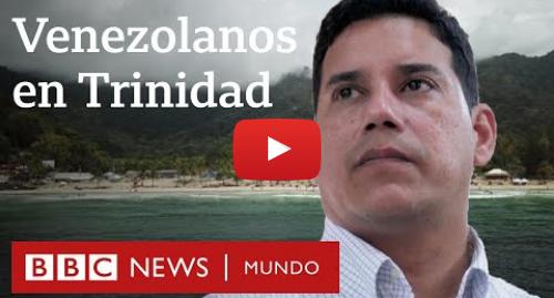Publicación de Youtube por BBC News Mundo: La vida de miles de venezolanos en Trinidad y Tobago   Documental BBC Mundo