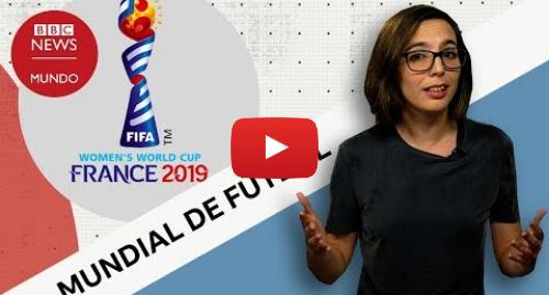 Publicación de Youtube por BBC News Mundo: Copa Mundial Femenina de Fútbol  las cifras que muestran el auge del balompié de mujeres