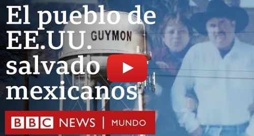 """Publicación de Youtube por BBC News Mundo: """"Los mexicanos me dieron trabajo y salvaron este pueblo""""   BBC Mundo"""