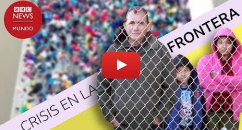 Publicación de Youtube por BBC News Mundo: Frontera entre México y EE.UU.  5 números que muestran cuán grande es la crisis migratoria