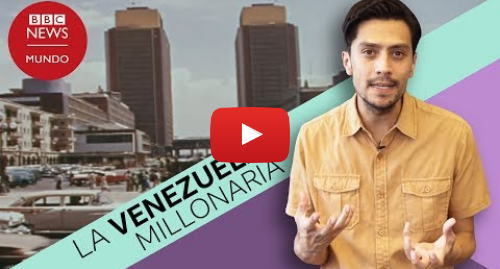 Publicación de Youtube por BBC News Mundo: Cómo era Venezuela cuando era un país rico y por qué le decían