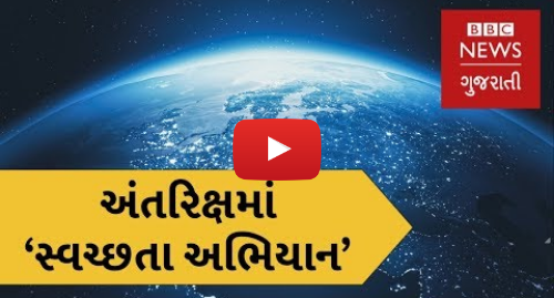 Youtube post by BBC News Gujarati: અંતરિક્ષમાં 'સ્વચ્છતા અભિયાન'. Here's how Space Junk will be cleaned up (BBC News Gujarati)