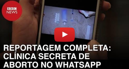 YouTube post de BBC News Brasil: Clínica secreta de aborto no WhatsApp  reportagem completa