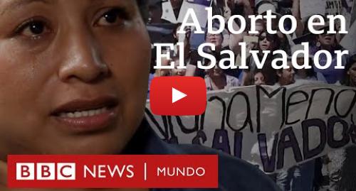Publicación de Youtube por BBC News Mundo: Aborto en El Salvador  las mujeres acusadas de homicidio tras perder embarazos