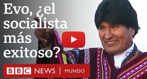 Publicación de Youtube por BBC News Mundo: Evo Morales  ¿el líder socialista más exitoso del mundo? | BBC Mundo