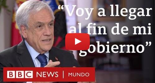 """Publicación de Youtube por BBC News Mundo: Entrevista exclusiva a Sebastián Piñera  """"Por supuesto que voy a llegar al fin de mi gobierno"""""""