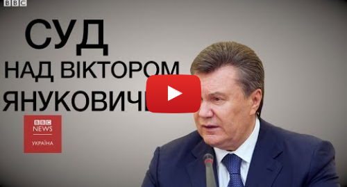 Youtube допис, автор: BBC News Україна: Як і за що судять Януковича