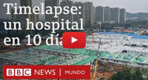 Publicación de Youtube por BBC News Mundo: Coronavirus  timelapse del hospital que China construyó en 10 días | BBC Mundo