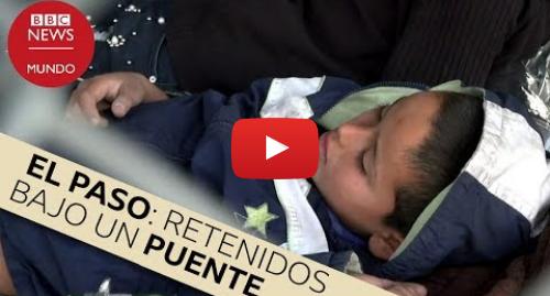 Publicación de Youtube por BBC News Mundo: El puente en El Paso donde retienen a migrantes en la frontera sur de EE.UU.