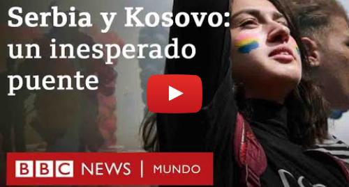 Publicación de Youtube por BBC News Mundo: El inesperado puente de unión  entre Kosovo y Serbia | BBC Mundo