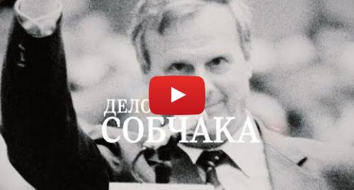 Youtube пост, автор: Ксения Собчак: Документальный фильм «Дело Собчака» / Официальный трейлер