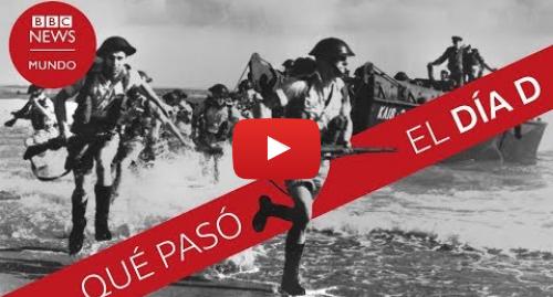 Publicación de Youtube por BBC News Mundo: Qué pasó el Día D  el desembarco que marcó el inicio del fin de la Segunda Guerra Mundial