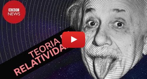 YouTube post de BBC News Brasil: Para finalmente entender a Teoria da Relatividade de Albert Einstein