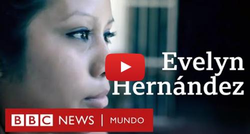 Publicación de Youtube por BBC News Mundo: Evelyn Hernández, la joven acusada y absuelta por un aborto en El Salvador - Entrevista de 2018