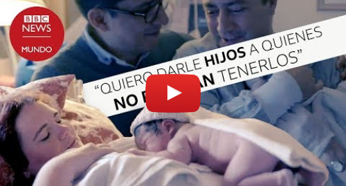 Publicación de Youtube por BBC News Mundo: Las mujeres que tienen hijos para otros (y no cobran por hacerlo)